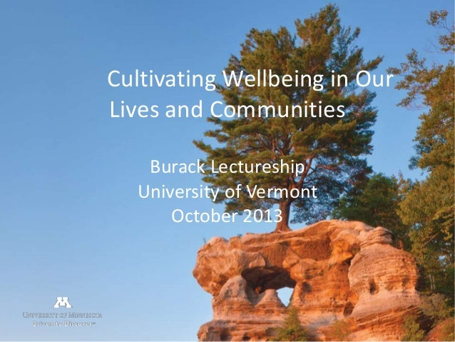 Cultivating Wellbeing in Our Lives and Communities Burack Lectureship University of Vermont October 2013  csh.umn.edu