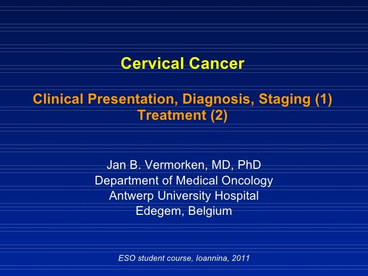 Cervical Cancer Clinical Presentation, Diagnosis, Staging (1) Treatment (2) Jan B. Vermorken, MD, PhD Department of Medica...