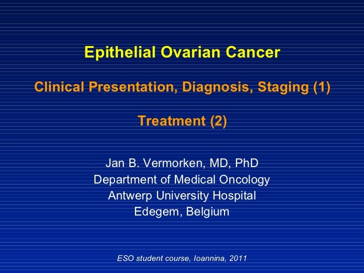 Epithelial Ovarian Cancer Clinical Presentation, Diagnosis, Staging (1) Treatment (2) Jan B. Vermorken, MD, PhD Department...