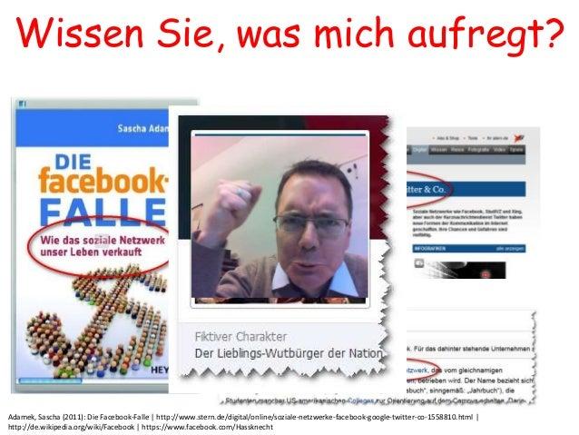Wissen Sie, was mich aufregt?Adamek, Sascha (2011): Die Facebook-Falle | http://www.stern.de/digital/online/soziale-netzwe...