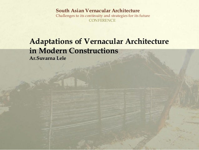 Adaptations of Vernacular Architecture in Modern Constructions Ar.Suvarna Lele South Asian Vernacular Architecture Challen...