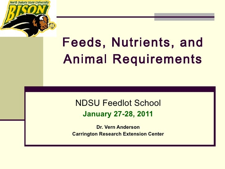 Feeds, Nutrients, and Animal Requirements   NDSU Feedlot School January 27-28, 2011 Dr. Vern Anderson Carrington Research ...