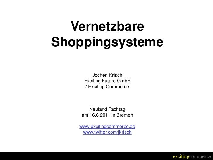 VernetzbareShoppingsysteme         Jochen Krisch     Exciting Future GmbH     / Exciting Commerce       Neuland Fachtag   ...