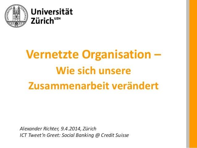 Vernetzte Organisation – Wie sich unsere Zusammenarbeit verändert Alexander Richter, 9.4.2014, Zürich ICT Tweet'n Greet: S...