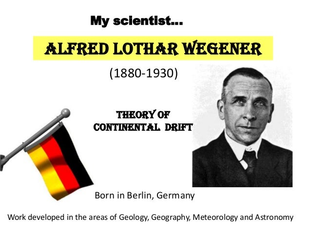 Alfred Lothar Wegener (1880-1930) Born in Berlin, Germany Theory of Continental Drift My scientist… Work developed in the ...