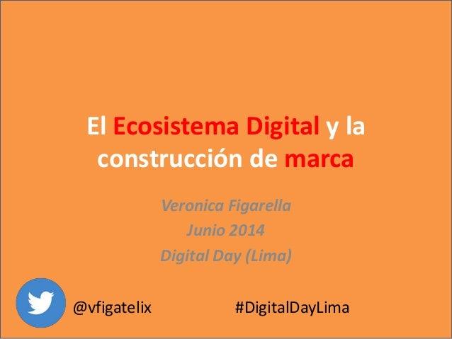 El Ecosistema Digital y la construcción de marca Veronica Figarella Junio 2014 Digital Day (Lima) @vfigatelix #DigitalDayL...