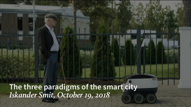 The three paradigms of the smart city Iskander Smit, October 19, 2018