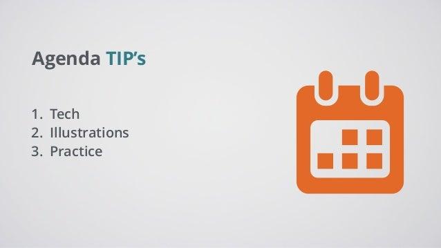 Agenda TIP's 1. Tech 2. Illustrations 3. Practice