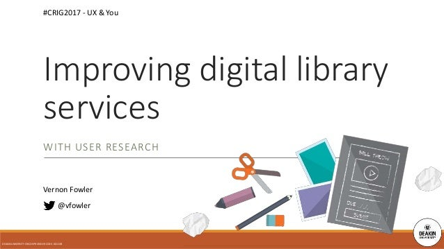 WITH USER RESEARCH @vfowler Improving digital library services DEAKIN UNIVERSITY CRICOS PROVIDER CODE: 00113B #CRIG2017 - ...