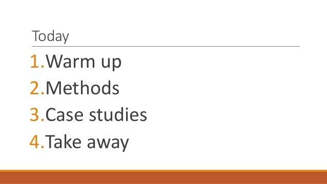 Today 1.Warm up 2.Methods 3.Case studies 4.Take away