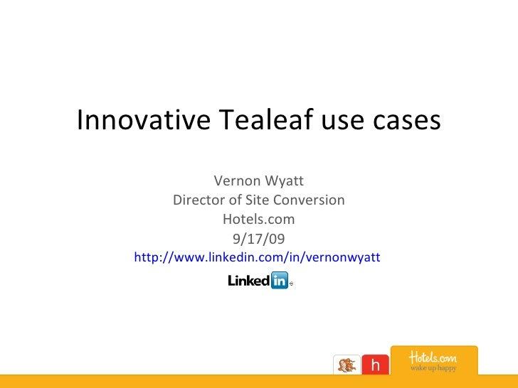 Innovative Tealeaf use cases Vernon Wyatt Director of Site Conversion Hotels.com 9/17/09 http:// www.linkedin.com/in/verno...