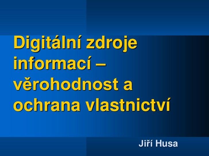 Digitální zdroje informací – věrohodnost a ochrana vlastnictví<br />Jiří Husa<br />