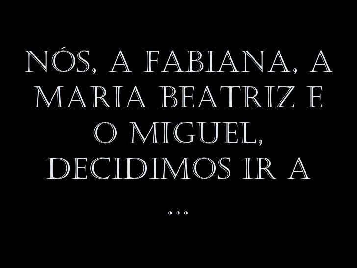 Nós, a FabiaNa, aMaria beatriz e   o Miguel, decidiMos ir a        …