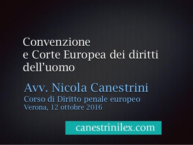 Convenzione e Corte Europea dei diritti dell'uomo Avv. Nicola Canestrini Corso di Diritto penale europeo Verona, 12 ottobr...