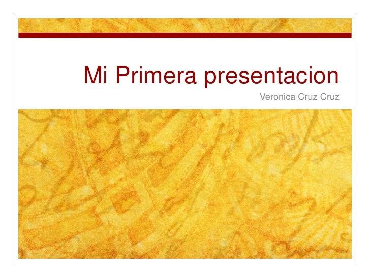 Mi Primera presentacion<br />Veronica Cruz Cruz<br />