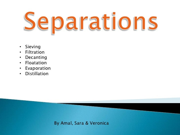•   Sieving•   Filtration•   Decanting•   Floatation•   Evaporation•   Distillation                   By Amal, Sara & Vero...