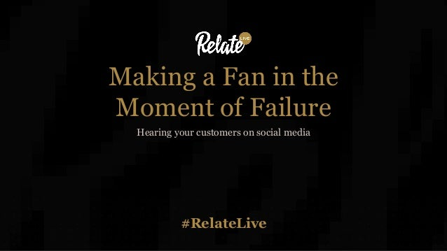 #RelateLive Making a Fan in the Moment of Failure Hearing your customers on social media