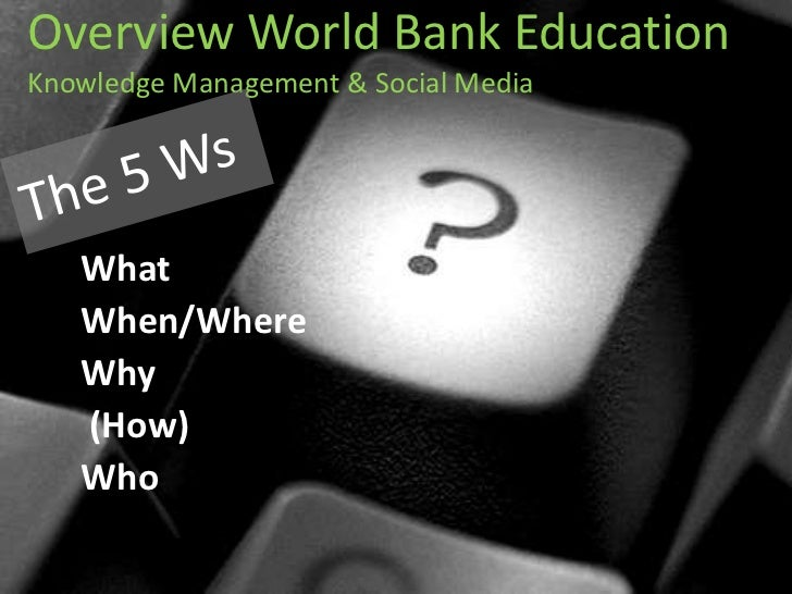 Overview World Bank Education Knowledge Management & Social Media <br />The 5 Ws<br />What <br />When/Where <br />Why<br /...