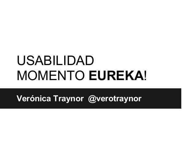 USABILIDADMOMENTO EUREKA!Verónica Traynor @verotraynor