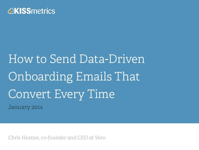 Chris Hexton, co-founder and CEO at Vero How to Send Data-Driven Onboarding Emails That Convert Every Time January 2014
