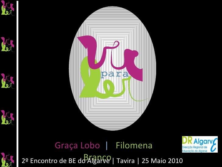 2º Encontro de BE do Algarve | Tavira | 25 Maio 2010 Graça Lobo  |   Filomena Branco