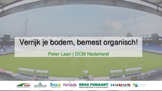 Verrijk je bodem, bemest organisch! Peter Laan | DCM Nederland