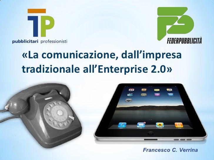 «La comunicazione, dall'impresatradizionale all'Enterprise 2.0»                        Francesco C. Verrina