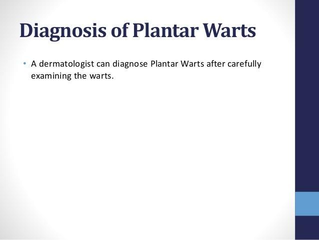 Diagnosis of Plantar Warts • A dermatologist can diagnose Plantar Warts after carefully examining the warts.