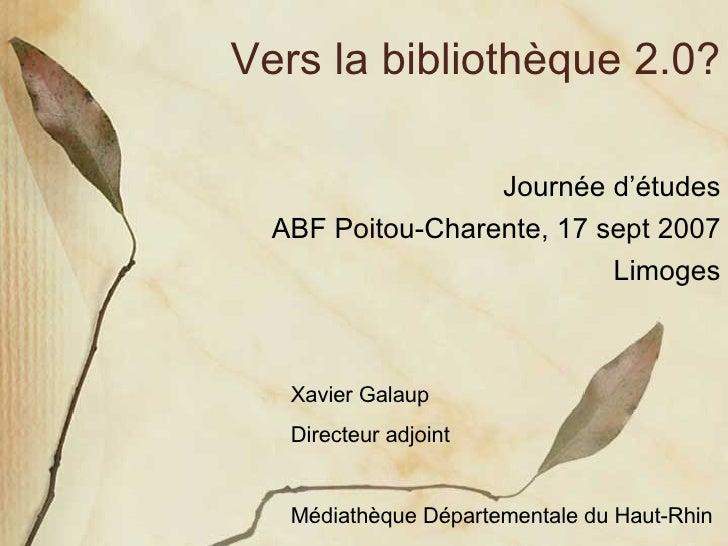 Vers la bibliothèque 2.0? Journée d'études ABF Poitou-Charente, 17 sept 2007 Limoges Xavier Galaup Directeur adjoint Média...