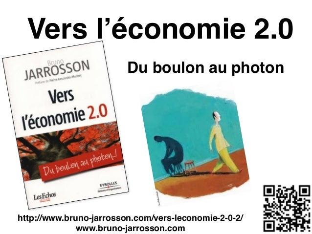 Vers l'économie 2.0 Du boulon au photon http://www.bruno-jarrosson.com/vers-leconomie-2-0-2/! www.bruno-jarrosson.com