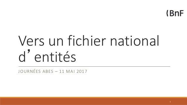 Vers un fichier national d'entités JOURNÉES ABES – 11 MAI 2017 1