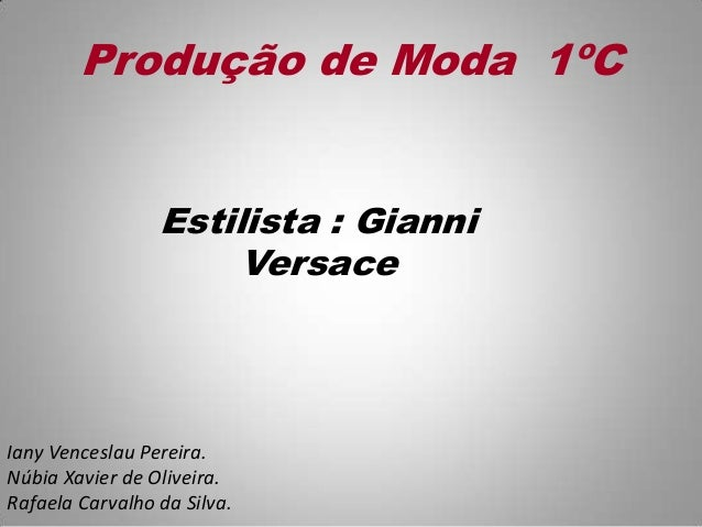 Produção de Moda 1ºC Estilista : Gianni Versace Iany Venceslau Pereira. Núbia Xavier de Oliveira. Rafaela Carvalho da Silv...