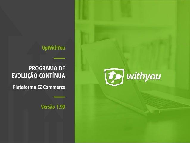 UpWithYou PROGRAMA DE EVOLUÇÃO CONTÍNUA Plataforma EZ Commerce Versão 1.90