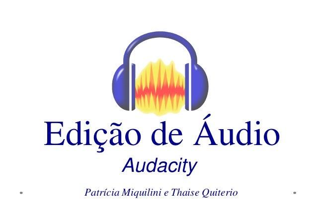 Edição de Áudio  Audacity  Patrícia Miquilini e Thaise Quiterio
