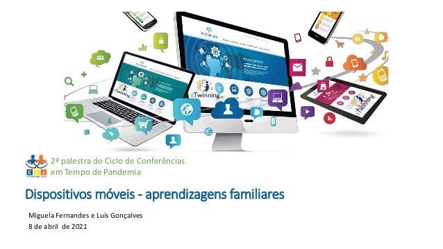 Dispositivos móveis - aprendizagens familiares Miguela Fernandes e Luís Gonçalves 8 de abril de 2021 2ª palestra do Ciclo ...