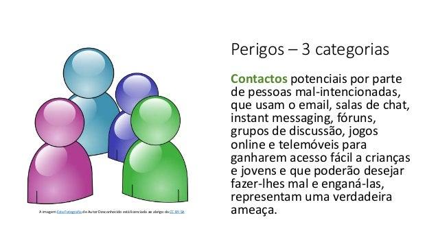 Perigos – 3 categorias Contactos potenciais por parte de pessoas mal-intencionadas, que usam o email, salas de chat, insta...