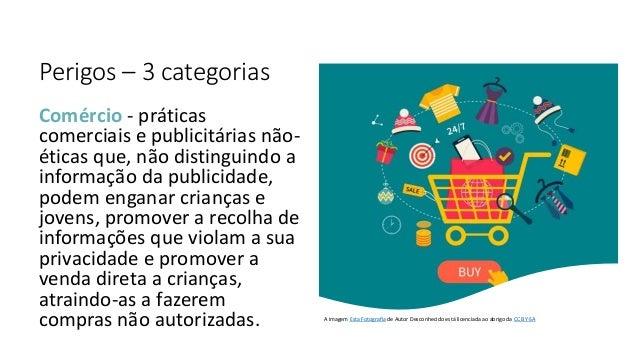 Perigos – 3 categorias Comércio - práticas comerciais e publicitárias não- éticas que, não distinguindo a informação da pu...