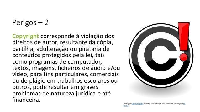 Perigos – 2 Copyright corresponde à violação dos direitos de autor, resultante da cópia, partilha, adulteração ou piratari...