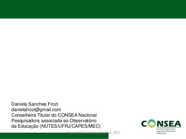 Slide da Profa Daniela Sanches Frozi_ 2011  Daniela Sanches Frozi  danielafrozi@gmail.com  Conselheira Titular do CONSEA N...
