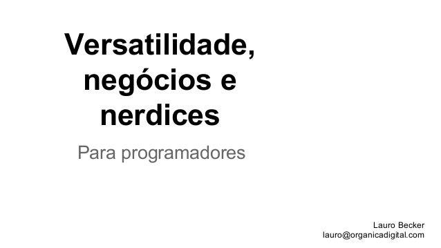Versatilidade, negócios e nerdices Lauro Becker lauro@organicadigital.com Para programadores