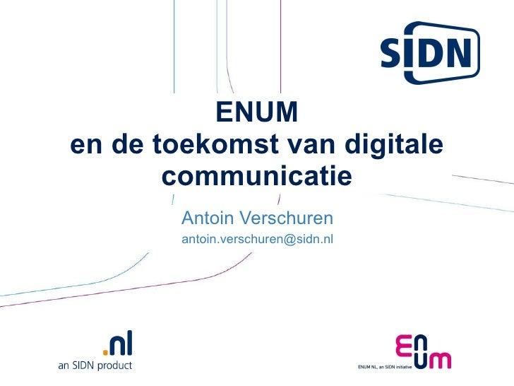 ENUM en de toekomst van digitale communicatie Antoin Verschuren [email_address]