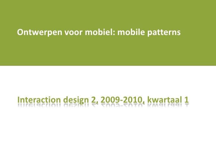 Ontwerpenvoormobiel: mobile patterns<br />Interaction design 2, 2009-2010, kwartaal 1<br />
