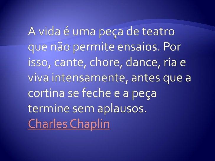 A vida é uma  peça de teatroque não permiteensaios. Por isso,  cante, chore,dance, ria e viva intensamente,   antes que a ...