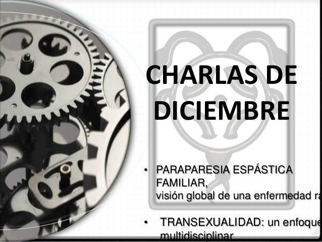 CHARLAS DE DICIEMBRE  • PARAPARESIA ESPÁSTICA FAMILIAR, visión global de una enfermedad ra  •  TRANSEXUALIDAD: un enfoque ...