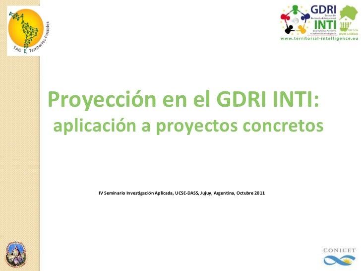 Proyección en el GDRI INTI:  aplicación a proyectos concretos IV Seminario Investigación Aplicada, UCSE-DASS, Jujuy, Argen...