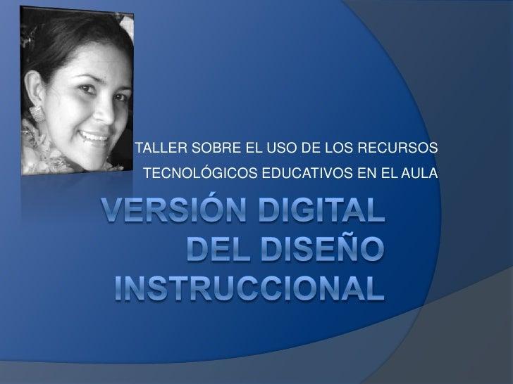 Versión Digital del Diseño Instruccional<br />TALLER SOBRE EL USO DE LOS RECURSOS TECNOLÓGICOS EDUCATIVOS EN EL AULA<br />