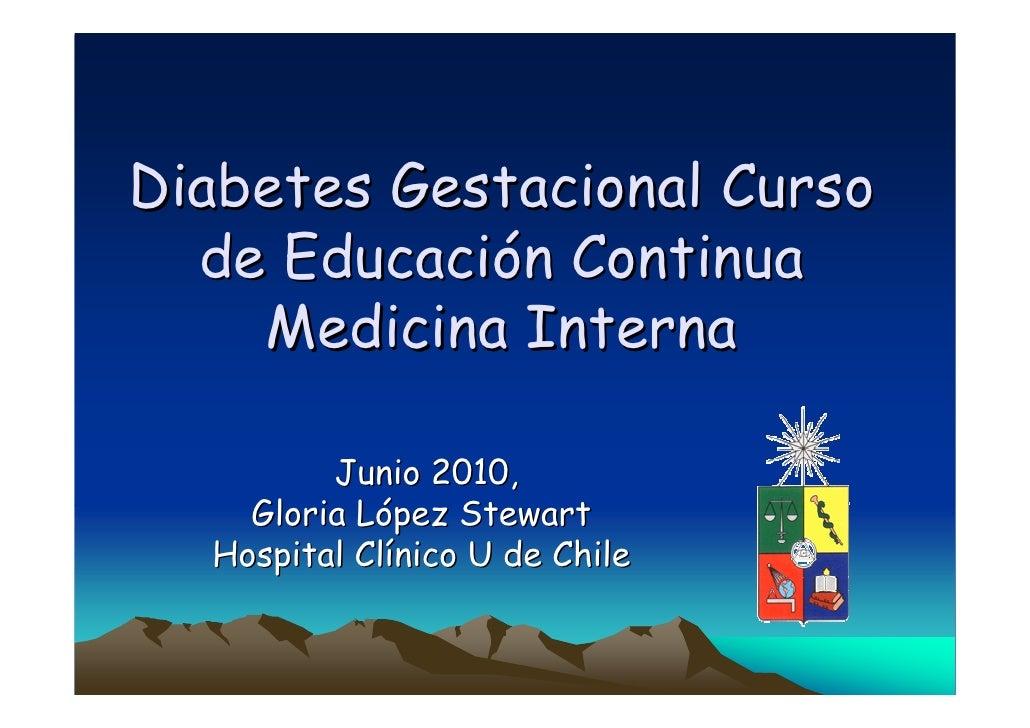 Diabetes Gestacional Curso   de Educación Continua     Medicina Interna           Junio 2010,     Gloria López Stewart   H...