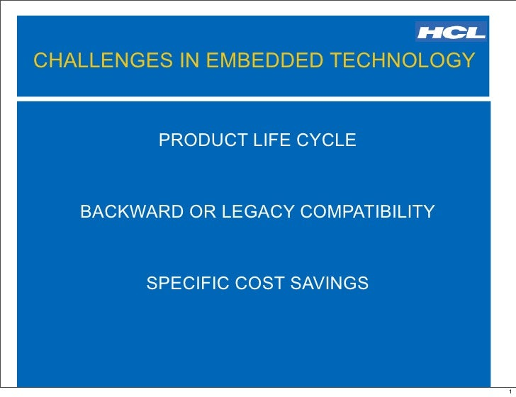 CHALLENGES IN EMBEDDED TECHNOLOGY             PRODUCT LIFE CYCLE      BACKWARD OR LEGACY COMPATIBILITY           SPECIFIC ...