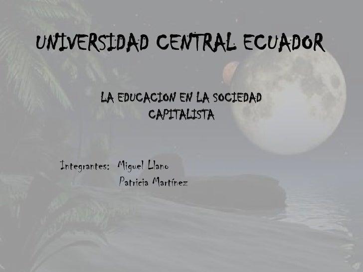UNIVERSIDAD CENTRAL ECUADOR           LA EDUCACION EN LA SOCIEDAD                   CAPITALISTA  Integrantes: Miguel Llano...
