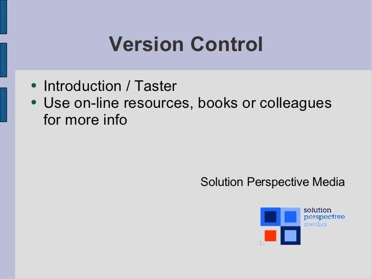 Version Control <ul><li>Introduction / Taster </li></ul><ul><li>Use on-line resources, books or colleagues for more info <...